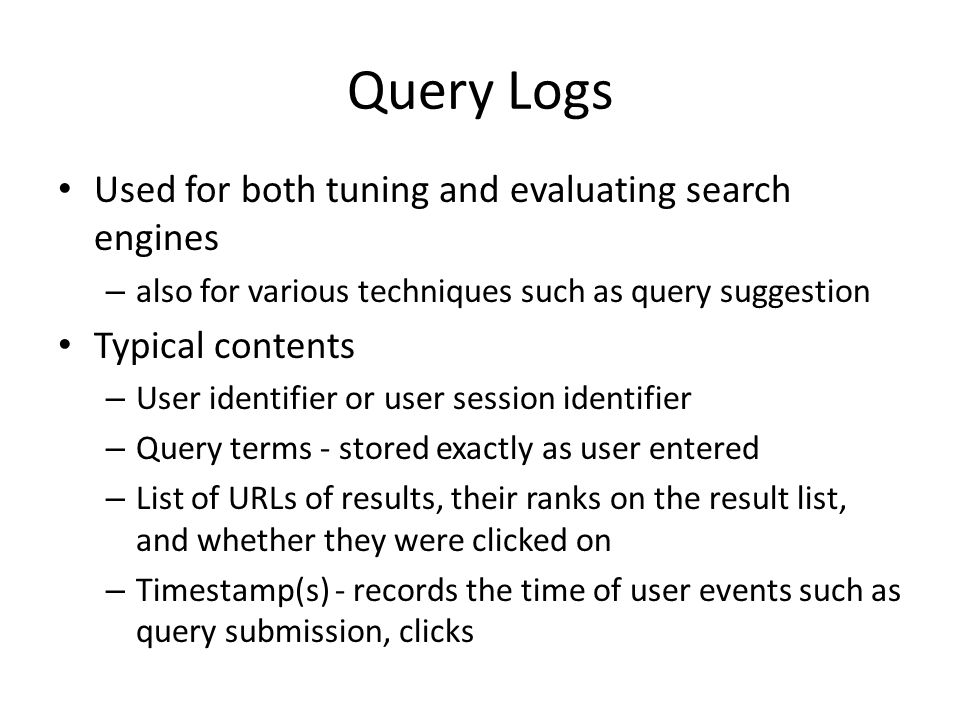 Query Logs Used for both tuning and evaluating search engines – also for various techniques such as query suggestion Typical contents – User identifier or user session identifier – Query terms - stored exactly as user entered – List of URLs of results, their ranks on the result list, and whether they were clicked on – Timestamp(s) - records the time of user events such as query submission, clicks