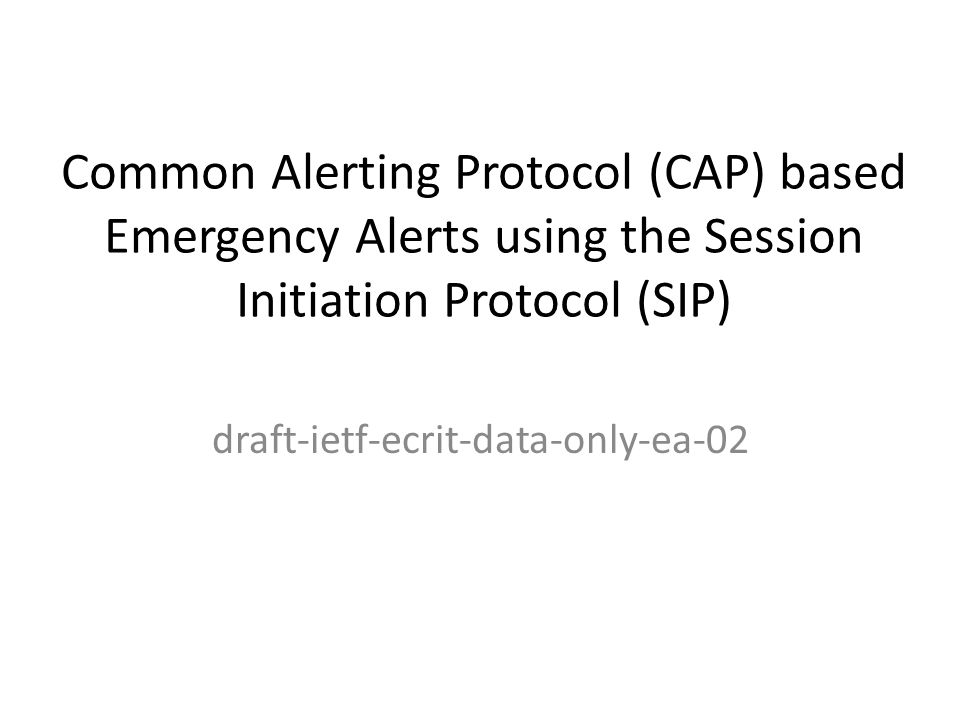 Common Alerting Protocol (CAP) based Emergency Alerts using the Session Initiation Protocol (SIP) draft-ietf-ecrit-data-only-ea-02