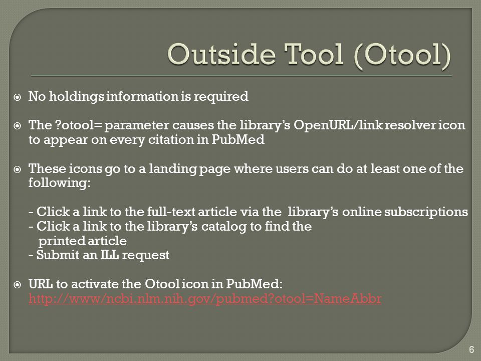  No holdings information is required  The otool= parameter causes the library's OpenURL/link resolver icon to appear on every citation in PubMed  These icons go to a landing page where users can do at least one of the following: - Click a link to the full-text article via the library's online subscriptions - Click a link to the library's catalog to find the printed article - Submit an ILL request  URL to activate the Otool icon in PubMed: http://www/ncbi.nlm.nih.gov/pubmed otool=NameAbbr http://www/ncbi.nlm.nih.gov/pubmed otool=NameAbbr 6