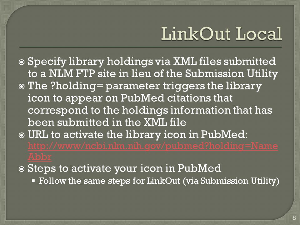  Specify library holdings via XML files submitted to a NLM FTP site in lieu of the Submission Utility  The holding= parameter triggers the library icon to appear on PubMed citations that correspond to the holdings information that has been submitted in the XML file  URL to activate the library icon in PubMed: http://www/ncbi.nlm.nih.gov/pubmed holding=Name Abbr http://www/ncbi.nlm.nih.gov/pubmed holding=Name Abbr  Steps to activate your icon in PubMed  Follow the same steps for LinkOut (via Submission Utility) 8