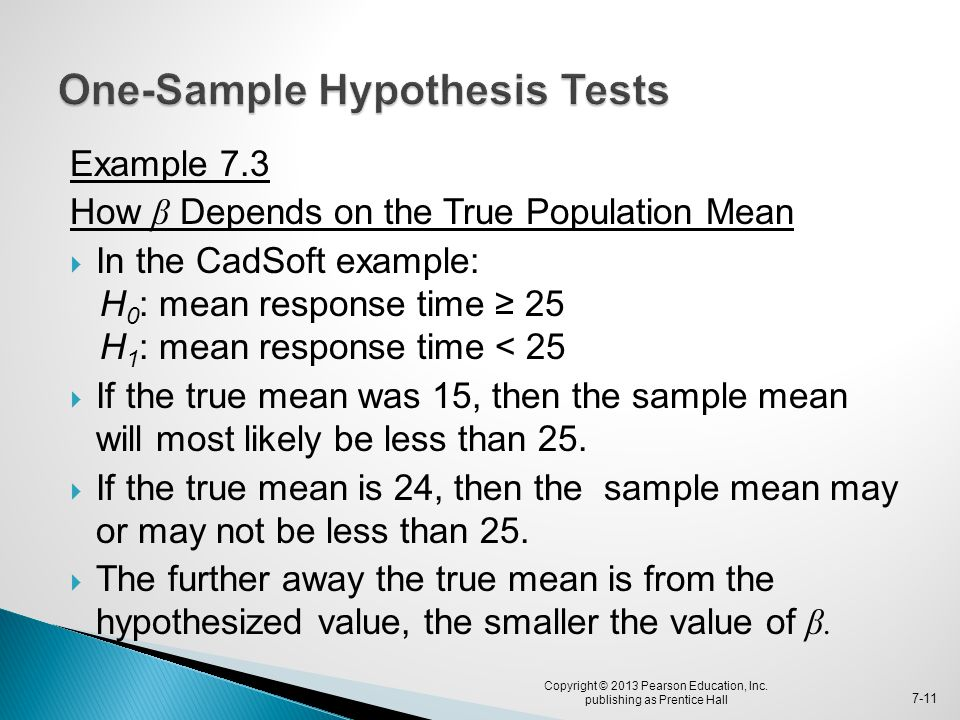 Example 7.3 How β Depends on the True Population Mean  In the CadSoft example: H 0 : mean response time ≥ 25 H 1 : mean response time < 25  If the t