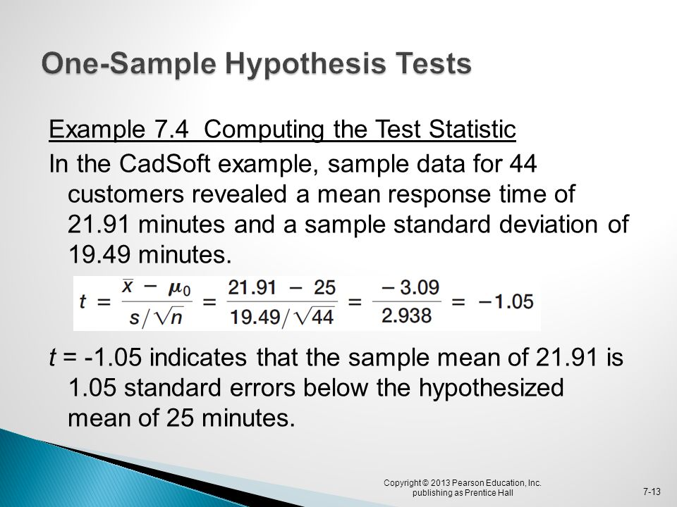 Example 7.4 Computing the Test Statistic In the CadSoft example, sample data for 44 customers revealed a mean response time of 21.91 minutes and a sam
