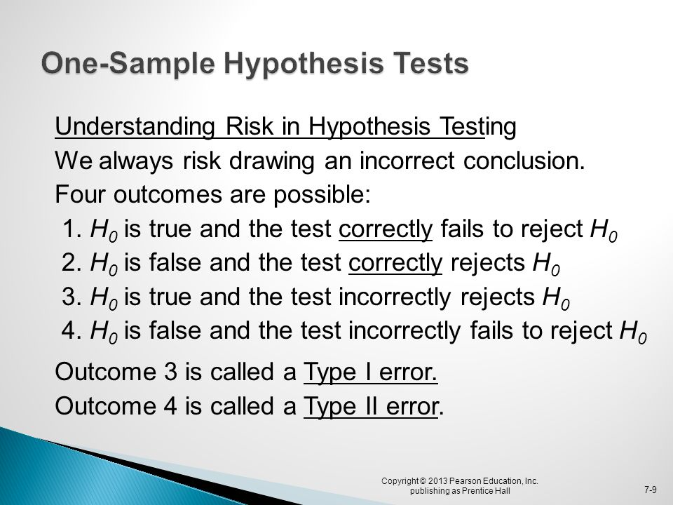 Understanding Risk in Hypothesis Testing We always risk drawing an incorrect conclusion. Four outcomes are possible: 1. H 0 is true and the test corre