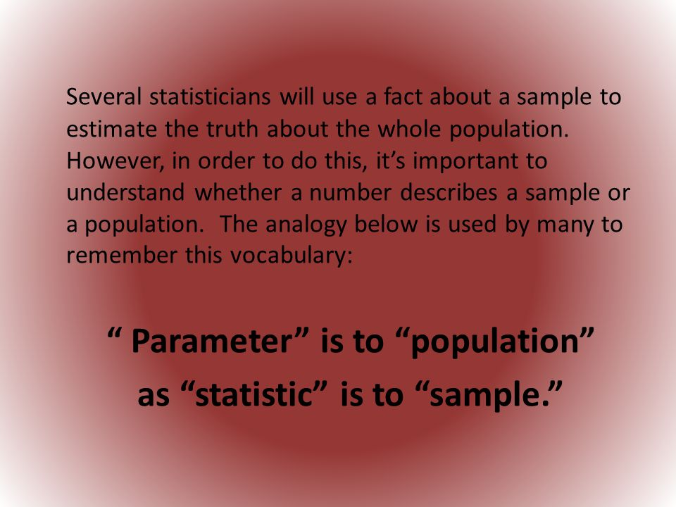 Several statisticians will use a fact about a sample to estimate the truth about the whole population.