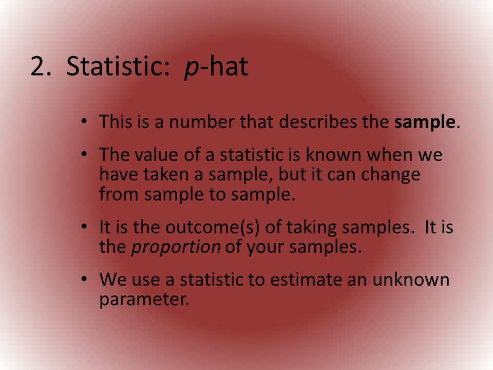 2.Statistic: p-hat This is a number that describes the sample.