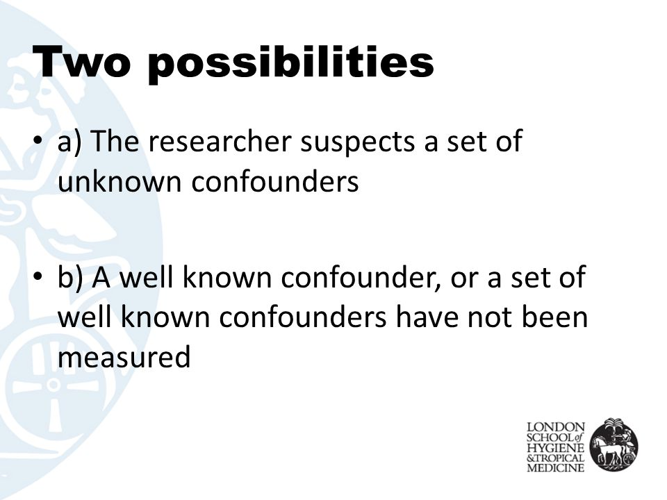 Two possibilities a) The researcher suspects a set of unknown confounders b) A well known confounder, or a set of well known confounders have not been