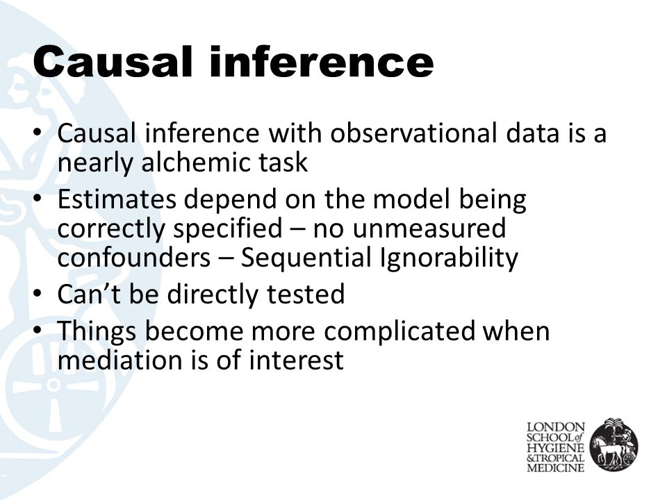 Causal inference Causal inference with observational data is a nearly alchemic task Estimates depend on the model being correctly specified – no unmea