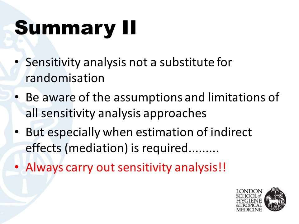 Summary II Sensitivity analysis not a substitute for randomisation Be aware of the assumptions and limitations of all sensitivity analysis approaches