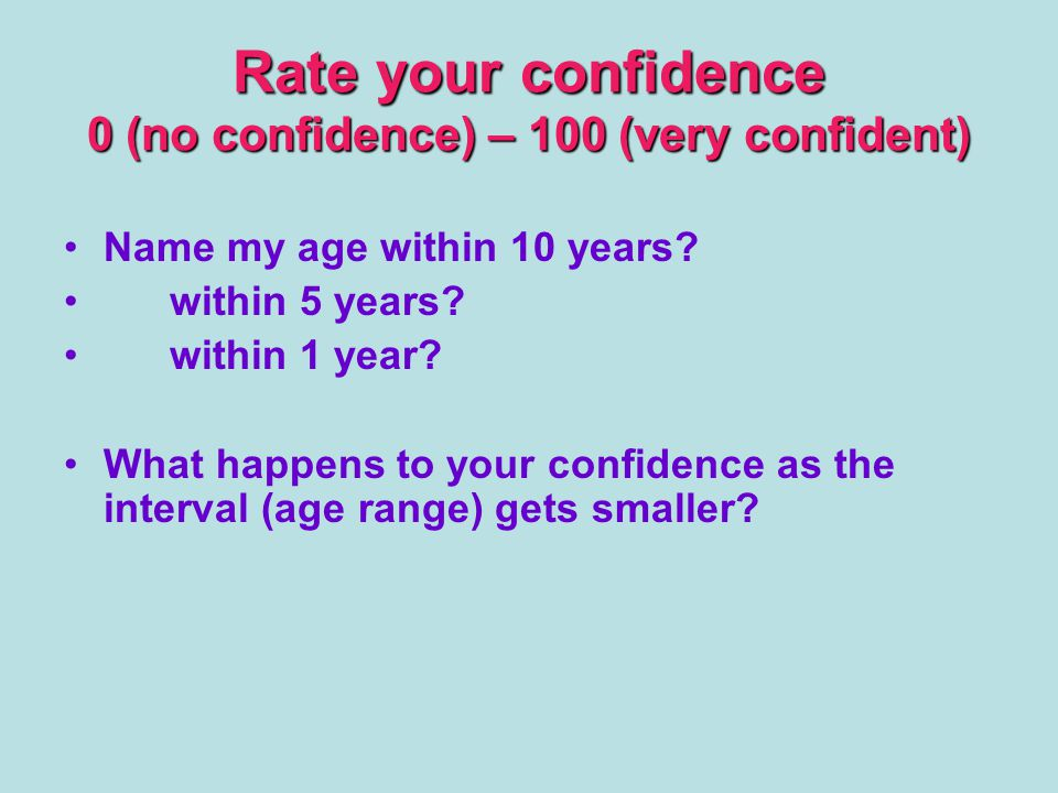 Rate your confidence 0 (no confidence) – 100 (very confident) Name my age within 10 years.
