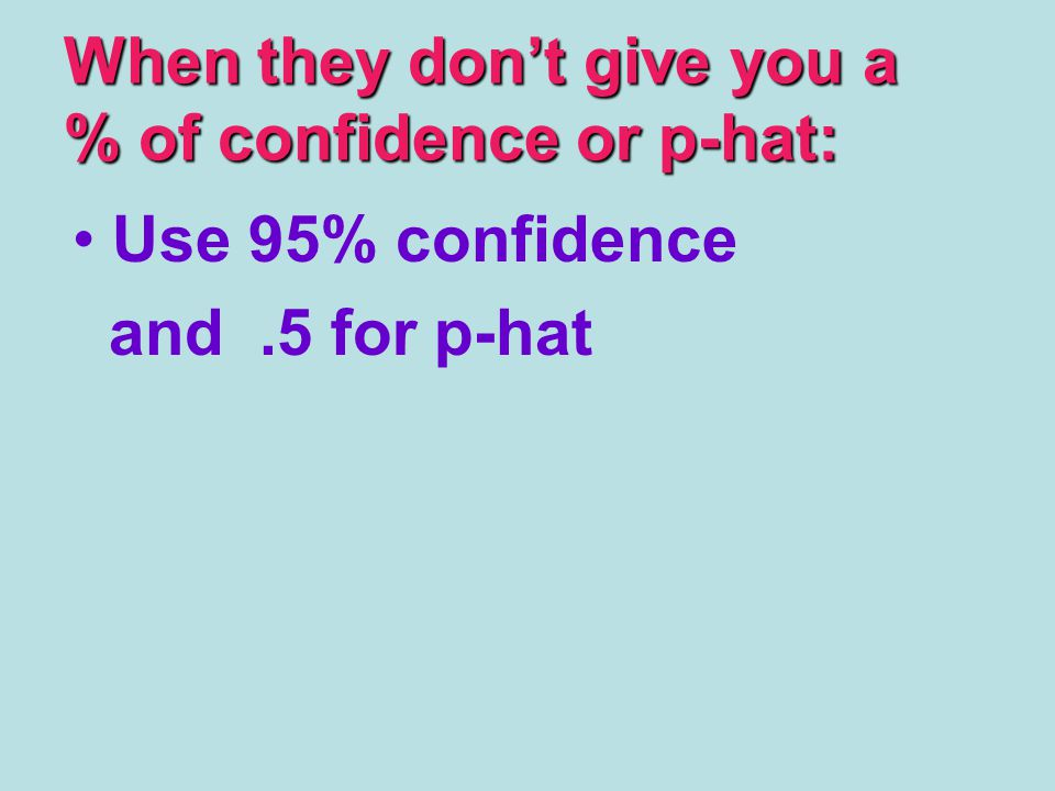 When they don't give you a % of confidence or p-hat: Use 95% confidence and.5 for p-hat