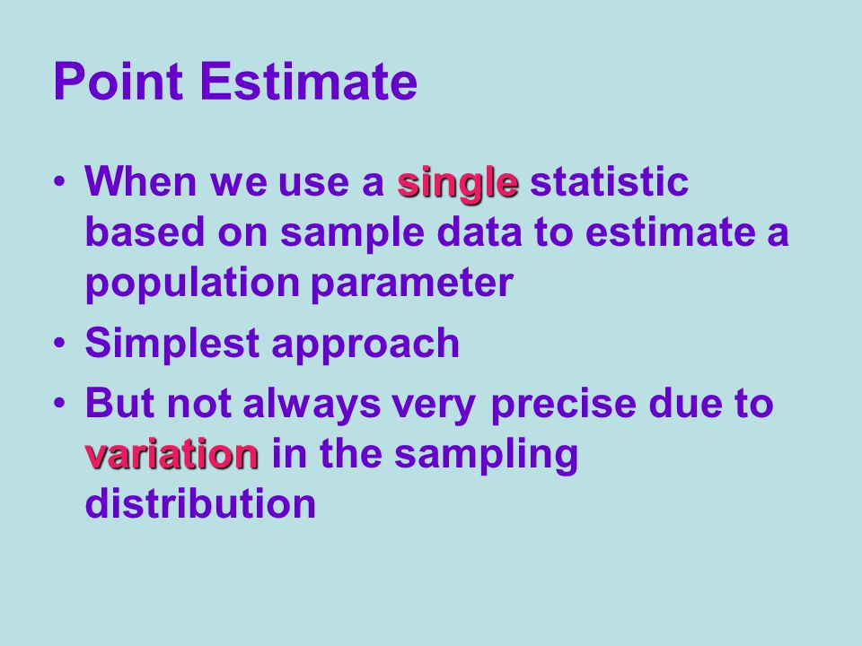 Point Estimate singleWhen we use a single statistic based on sample data to estimate a population parameter Simplest approach variationBut not always very precise due to variation in the sampling distribution