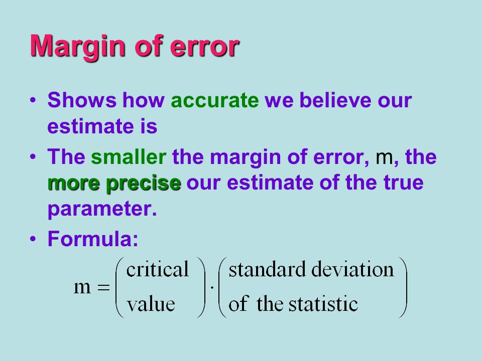 Margin of error Shows how accurate we believe our estimate is more preciseThe smaller the margin of error, m, the more precise our estimate of the true parameter.