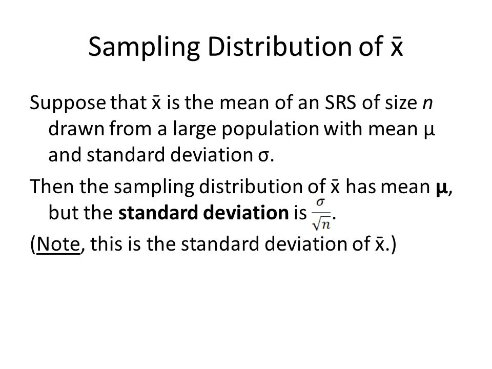 Sampling Distribution of x̄ Suppose that x̄ is the mean of an SRS of size n drawn from a large population with mean μ and standard deviation σ.