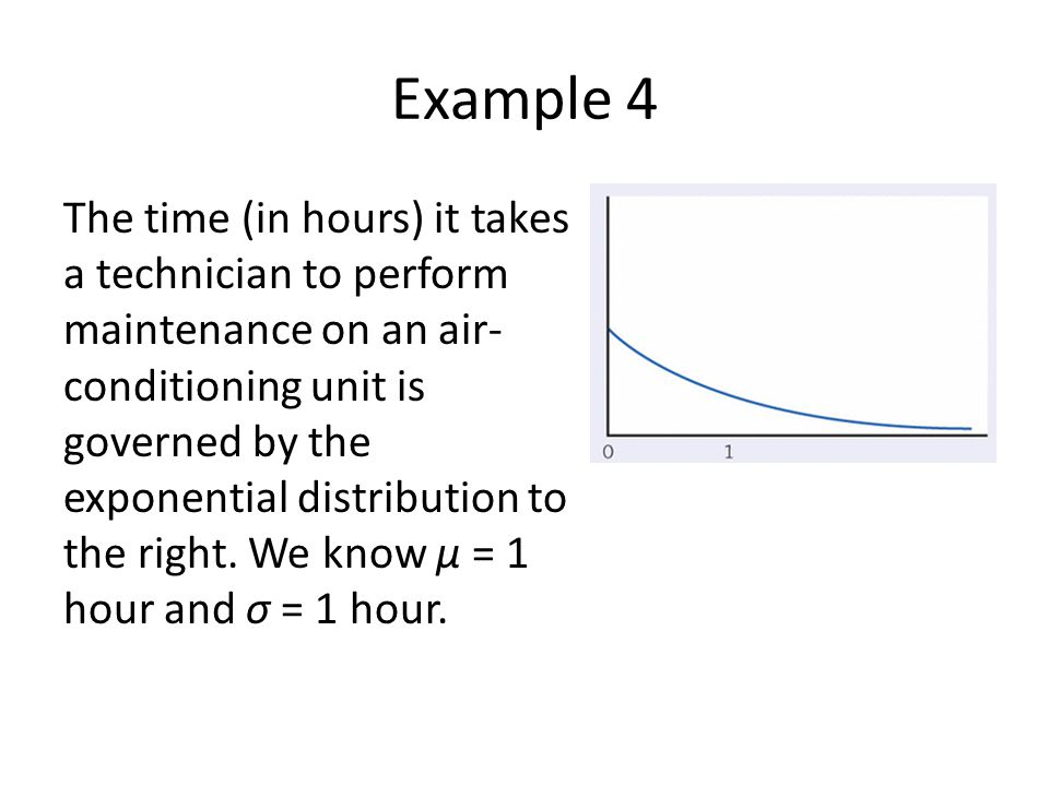 Example 4 The time (in hours) it takes a technician to perform maintenance on an air- conditioning unit is governed by the exponential distribution to the right.