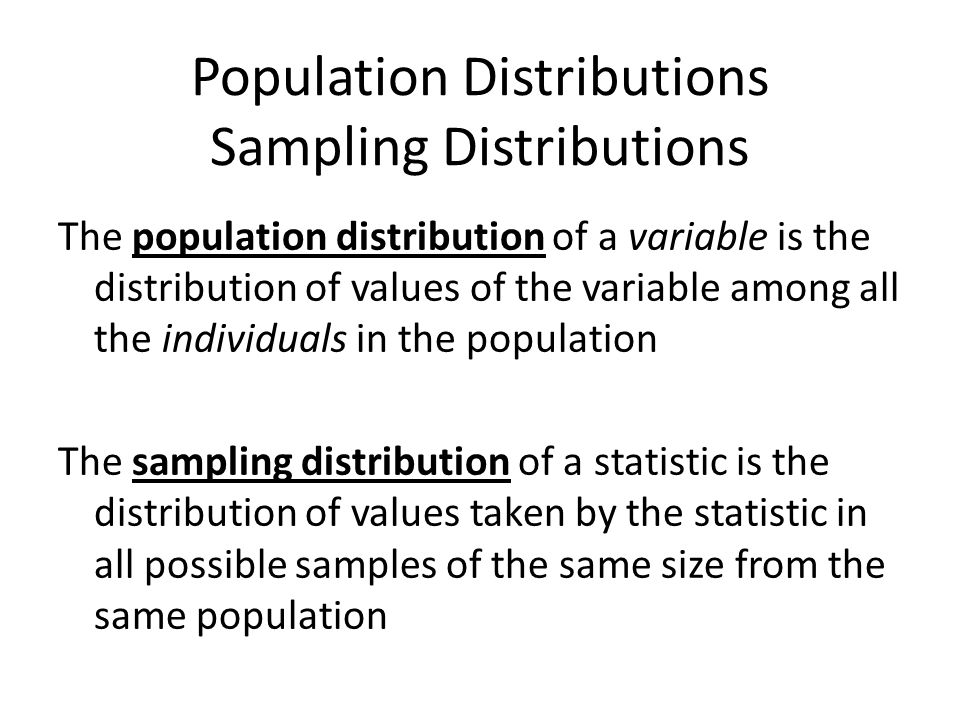 Population Distributions Sampling Distributions The population distribution of a variable is the distribution of values of the variable among all the individuals in the population The sampling distribution of a statistic is the distribution of values taken by the statistic in all possible samples of the same size from the same population