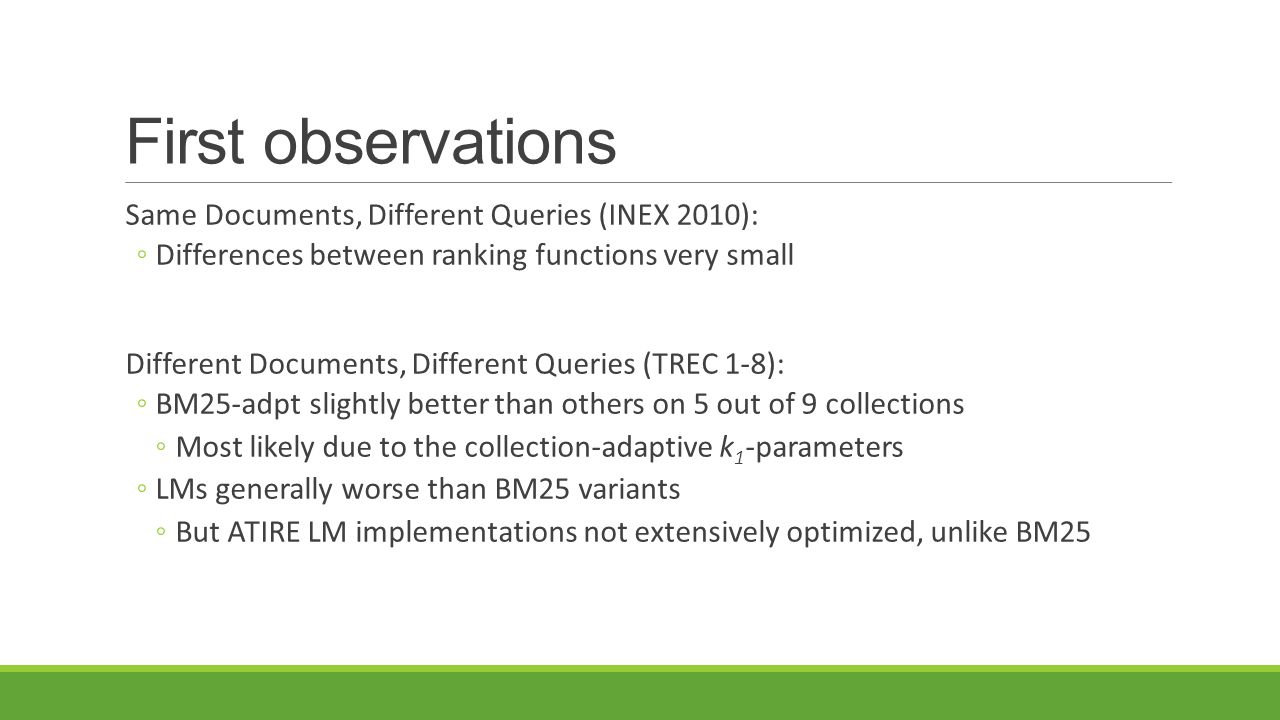 First observations Same Documents, Different Queries (INEX 2010): ◦Differences between ranking functions very small Different Documents, Different Queries (TREC 1-8): ◦BM25-adpt slightly better than others on 5 out of 9 collections ◦Most likely due to the collection-adaptive k 1 -parameters ◦LMs generally worse than BM25 variants ◦But ATIRE LM implementations not extensively optimized, unlike BM25