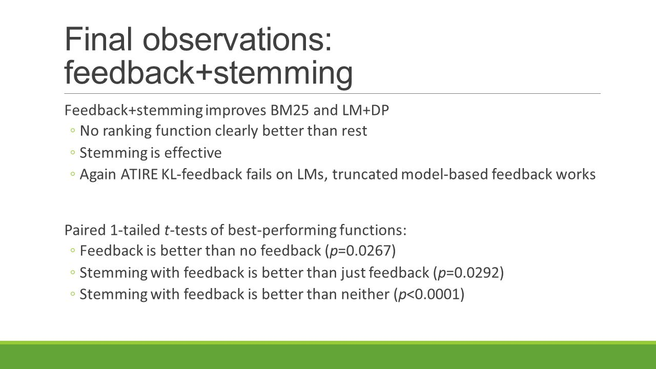 Final observations: feedback+stemming Feedback+stemming improves BM25 and LM+DP ◦No ranking function clearly better than rest ◦Stemming is effective ◦Again ATIRE KL-feedback fails on LMs, truncated model-based feedback works Paired 1-tailed t-tests of best-performing functions: ◦Feedback is better than no feedback (p=0.0267) ◦Stemming with feedback is better than just feedback (p=0.0292) ◦Stemming with feedback is better than neither (p<0.0001)