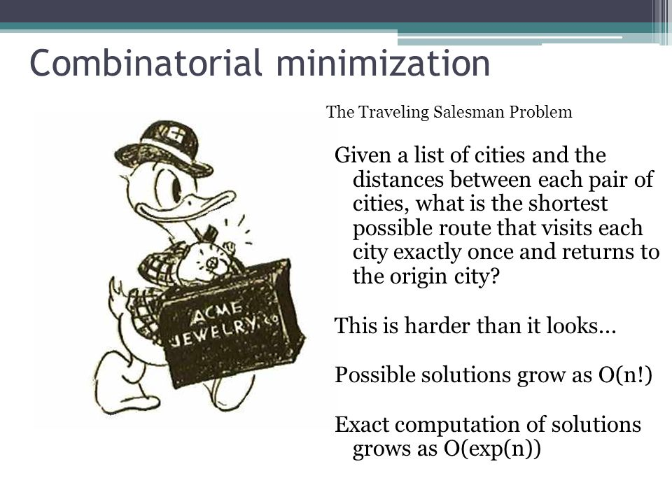 Combinatorial minimization The Traveling Salesman Problem Given a list of cities and the distances between each pair of cities, what is the shortest possible route that visits each city exactly once and returns to the origin city.