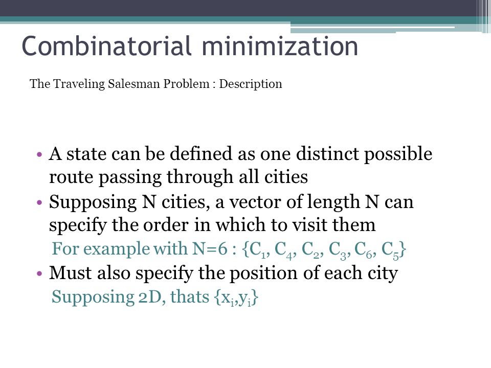Combinatorial minimization A state can be defined as one distinct possible route passing through all cities Supposing N cities, a vector of length N can specify the order in which to visit them For example with N=6 : {C 1, C 4, C 2, C 3, C 6, C 5 } Must also specify the position of each city Supposing 2D, thats {x i,y i } The Traveling Salesman Problem : Description