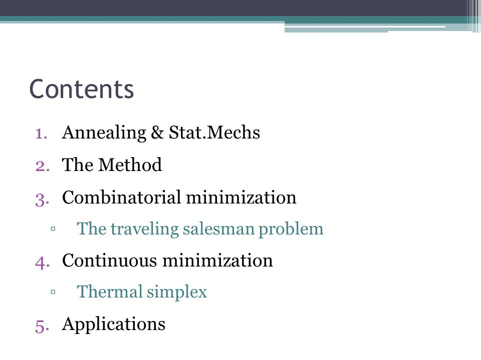 Contents 1.Annealing & Stat.Mechs 2.The Method 3.Combinatorial minimization ▫The traveling salesman problem 4.Continuous minimization ▫Thermal simplex 5.Applications