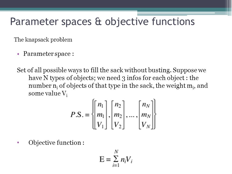 Parameter spaces & objective functions The knapsack problem Parameter space : Set of all possible ways to fill the sack without busting.