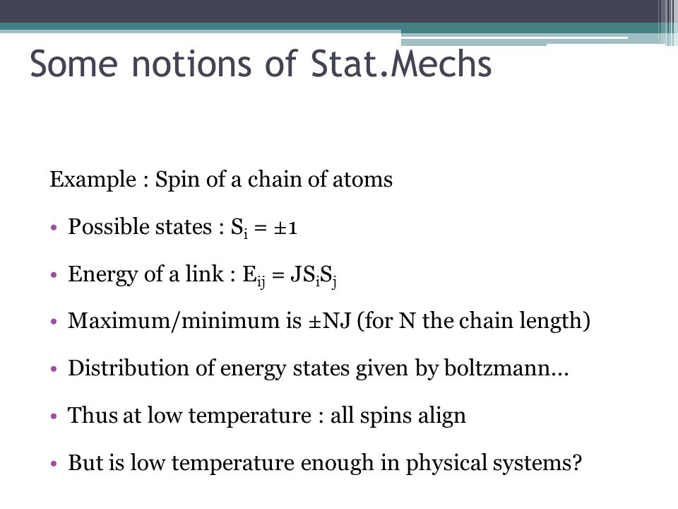 Some notions of Stat.Mechs Example : Spin of a chain of atoms Possible states : S i = ±1 Energy of a link : E ij = JS i S j Maximum/minimum is ±NJ (for N the chain length) Distribution of energy states given by boltzmann...