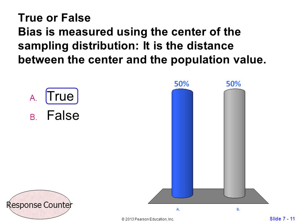 True or False Bias is measured using the center of the sampling distribution: It is the distance between the center and the population value. A. True