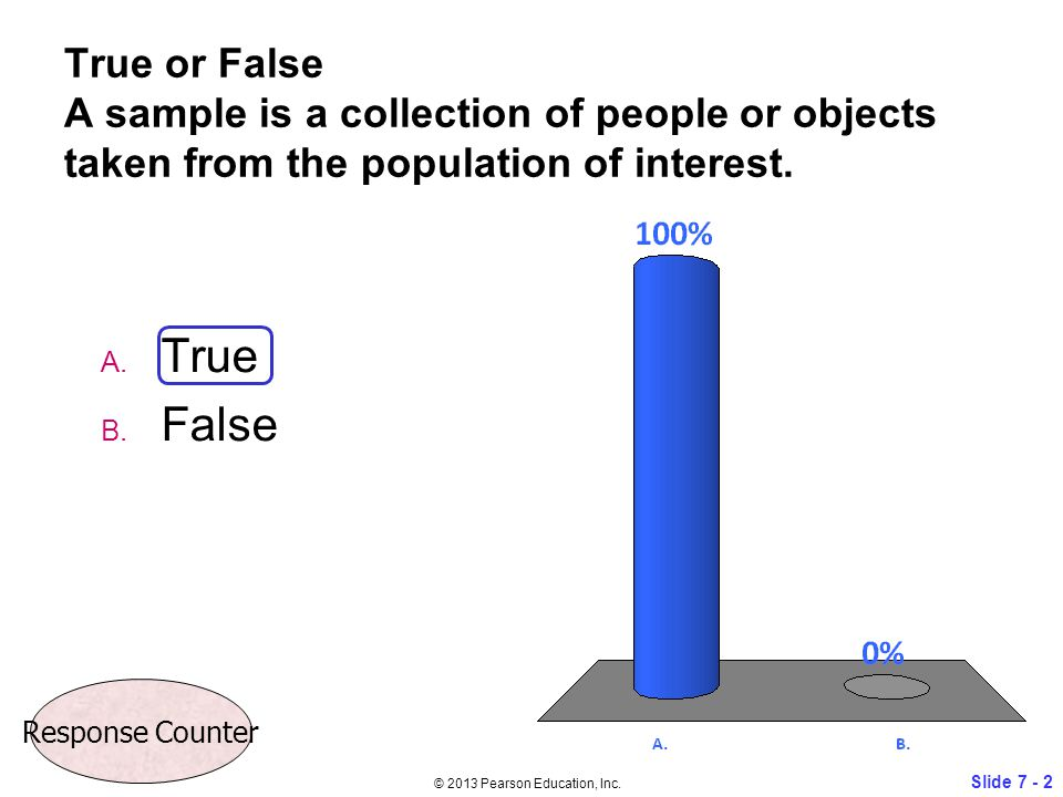 True or False A sample is a collection of people or objects taken from the population of interest. A. True B. False Slide 7 - 2 © 2013 Pearson Educati