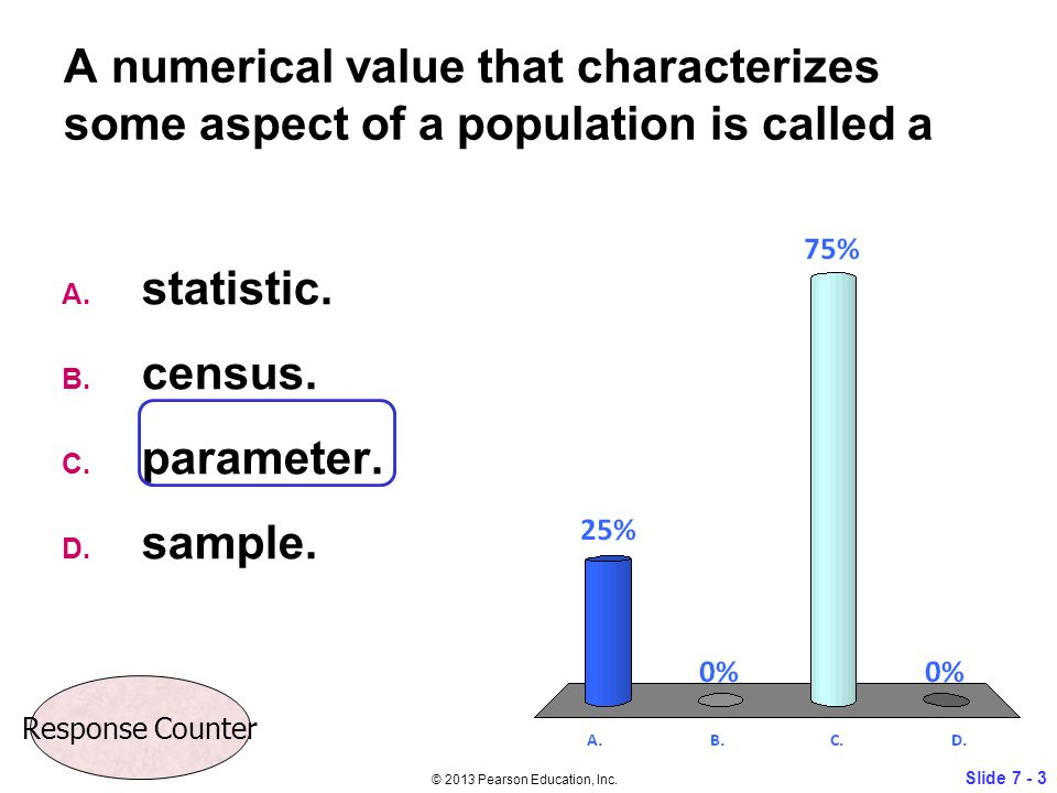 A numerical value that characterizes some aspect of a population is called a A. statistic. B. census. C. parameter. D. sample. Slide 7 - 3 © 2013 Pear