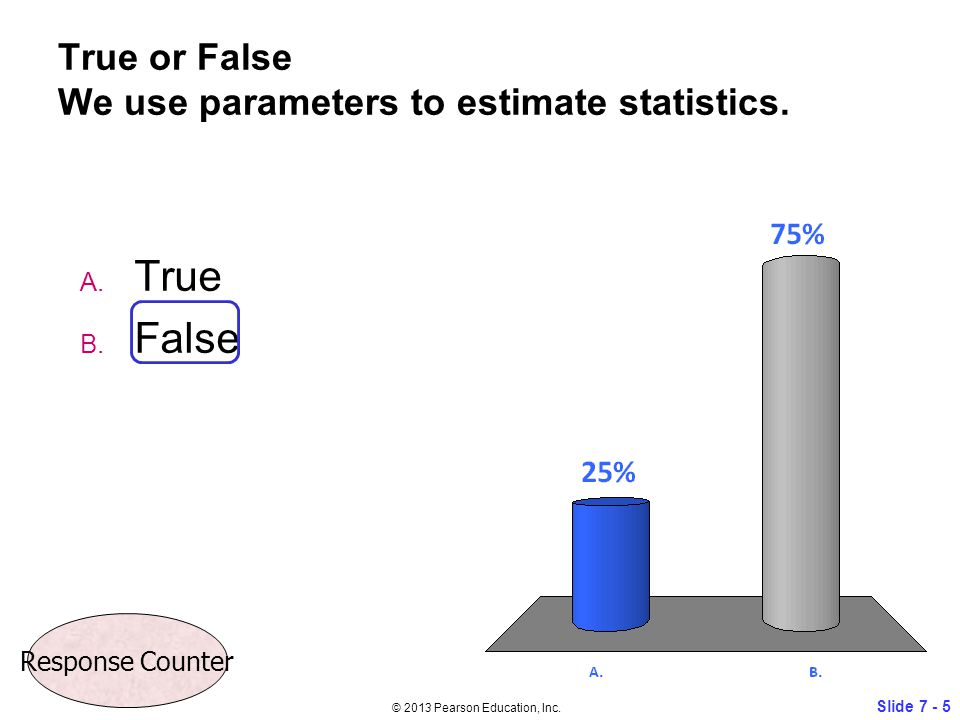 True or False We use parameters to estimate statistics. A. True B. False Slide 7 - 5 © 2013 Pearson Education, Inc. Response Counter