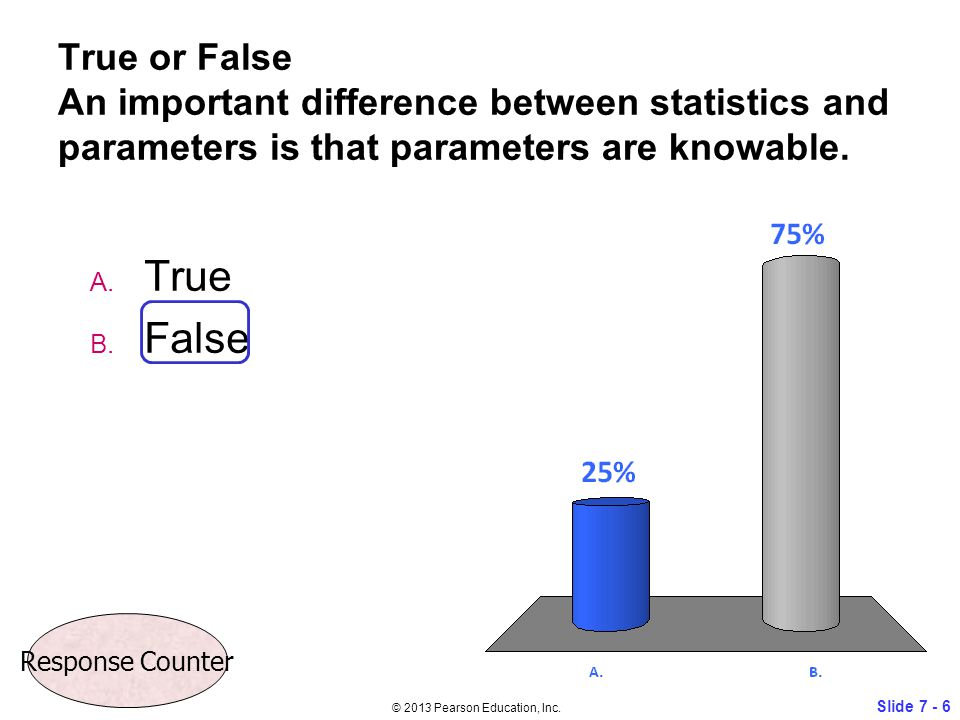 True or False An important difference between statistics and parameters is that parameters are knowable. A. True B. False Slide 7 - 6 © 2013 Pearson E