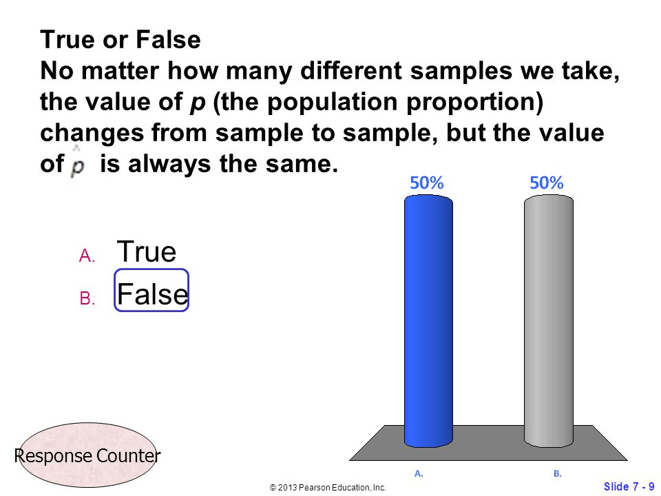 True or False No matter how many different samples we take, the value of p (the population proportion) changes from sample to sample, but the value of