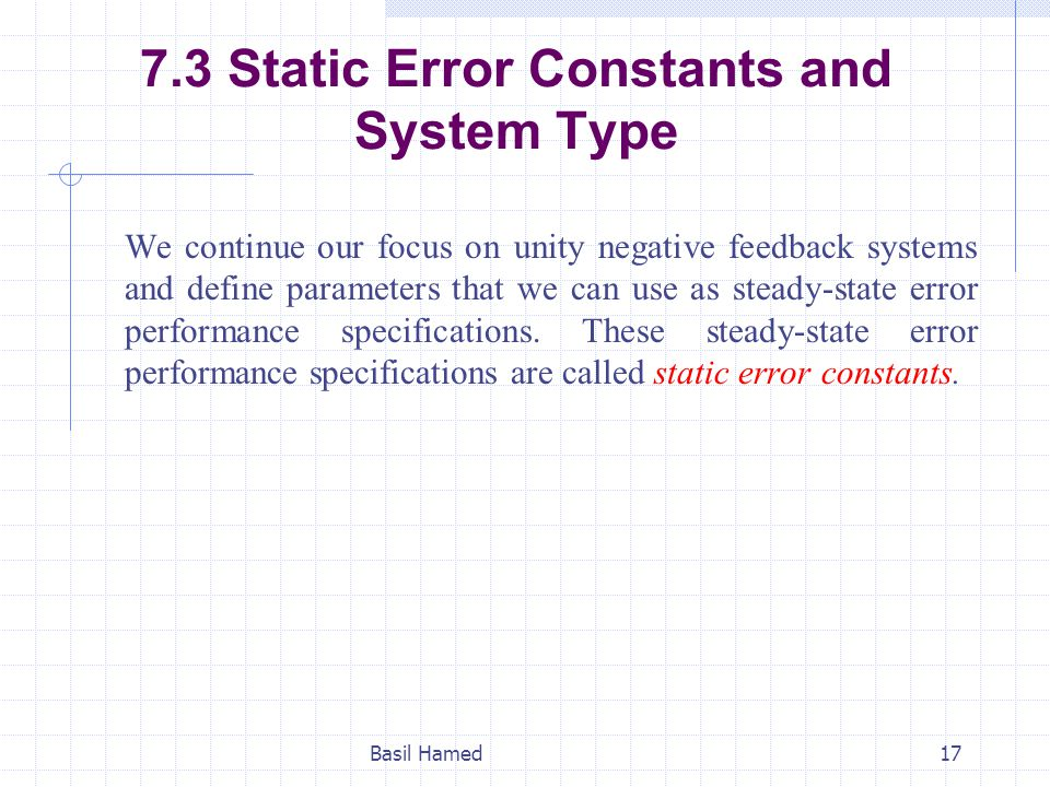 7.3 Static Error Constants and System Type We continue our focus on unity negative feedback systems and define parameters that we can use as steady-st