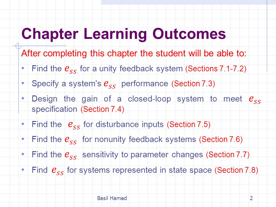 7.1 Introduction In Chapter 1, we saw that control systems analysis and design focus on three specifications: (1) Transient Response (Chapter 4) (2) Stability (Chapter 6) (3) Steady-State Errors (Chapter 7) Now we are ready to examine steady-state errors.