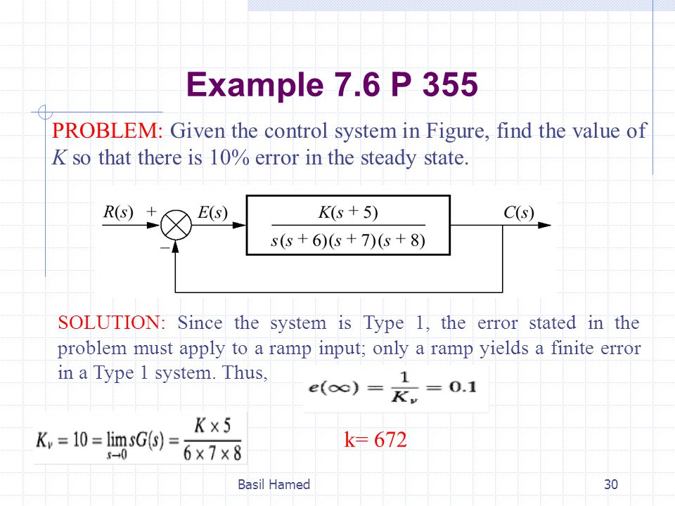 Example 7.6 P 355 PROBLEM: Given the control system in Figure, find the value of K so that there is 10% error in the steady state. Basil Hamed30 SOLUT