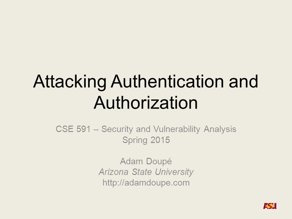 Attacking Authentication and Authorization CSE 591 – Security and Vulnerability Analysis Spring 2015 Adam Doupé Arizona State University http://adamdo
