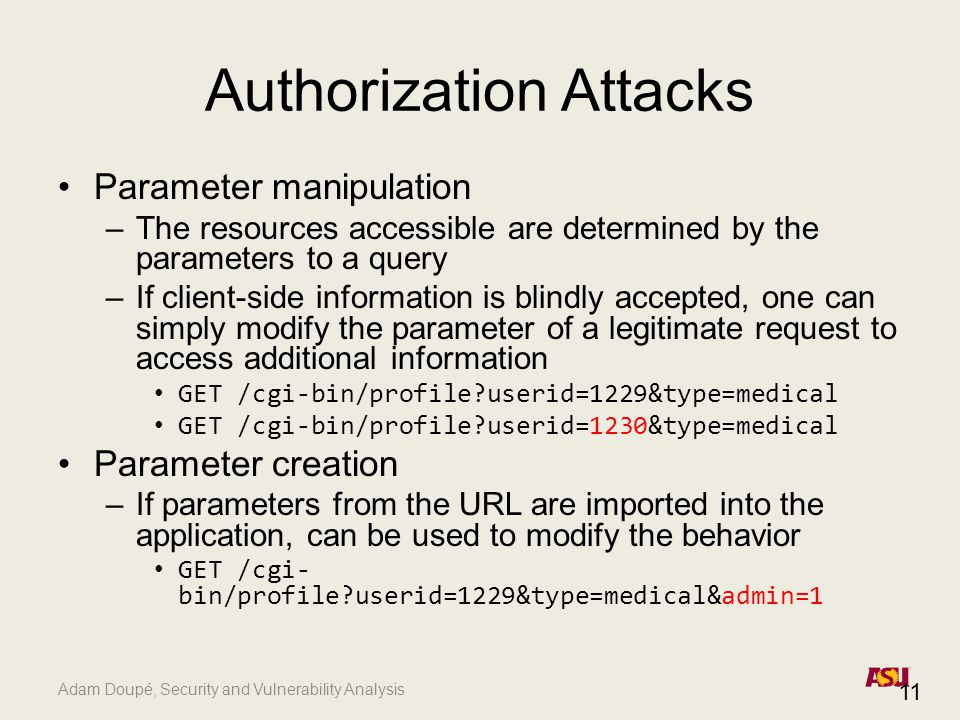 Adam Doupé, Security and Vulnerability Analysis Authorization Attacks Parameter manipulation –The resources accessible are determined by the parameter