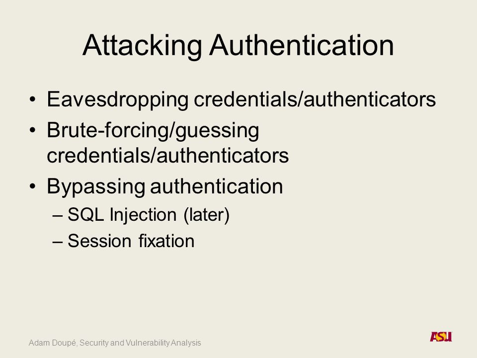 Adam Doupé, Security and Vulnerability Analysis Attacking Authentication Eavesdropping credentials/authenticators Brute-forcing/guessing credentials/a