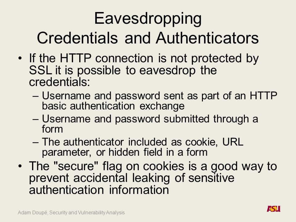 Adam Doupé, Security and Vulnerability Analysis Eavesdropping Credentials and Authenticators If the HTTP connection is not protected by SSL it is poss