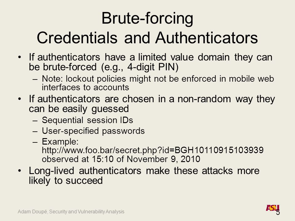 Adam Doupé, Security and Vulnerability Analysis Brute-forcing Credentials and Authenticators If authenticators have a limited value domain they can be