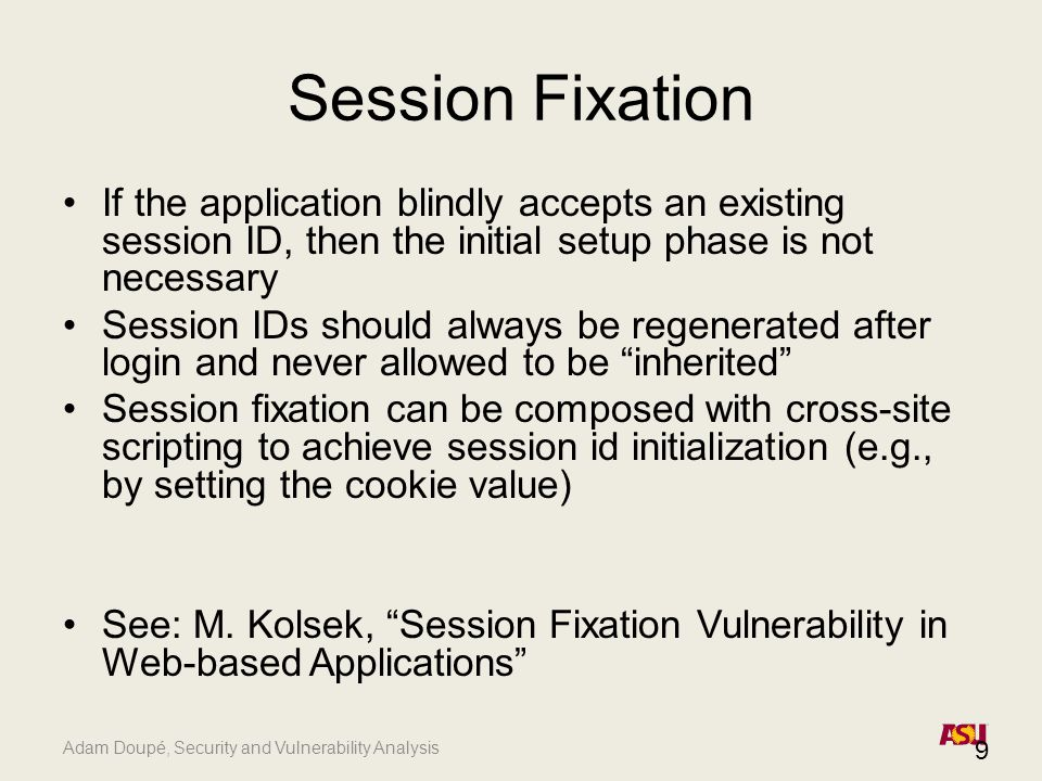 Adam Doupé, Security and Vulnerability Analysis Session Fixation If the application blindly accepts an existing session ID, then the initial setup pha