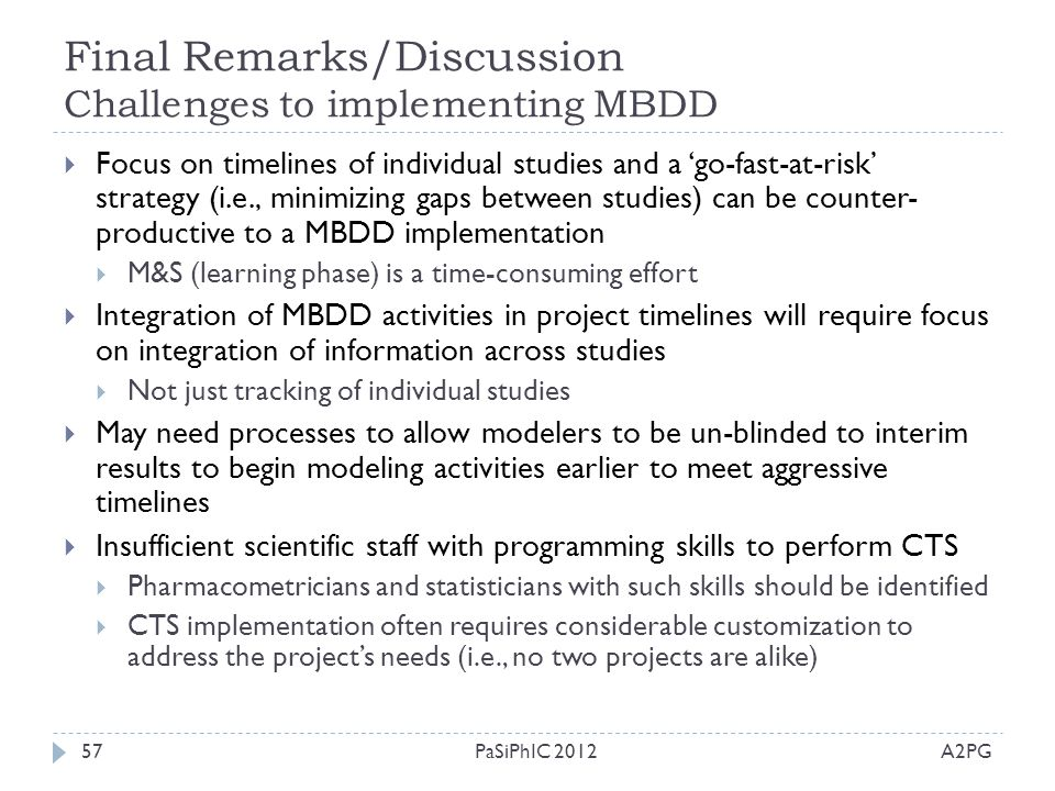 Final Remarks/Discussion Challenges to implementing MBDD A2PGPaSiPhIC 201257  Focus on timelines of individual studies and a 'go-fast-at-risk' strate