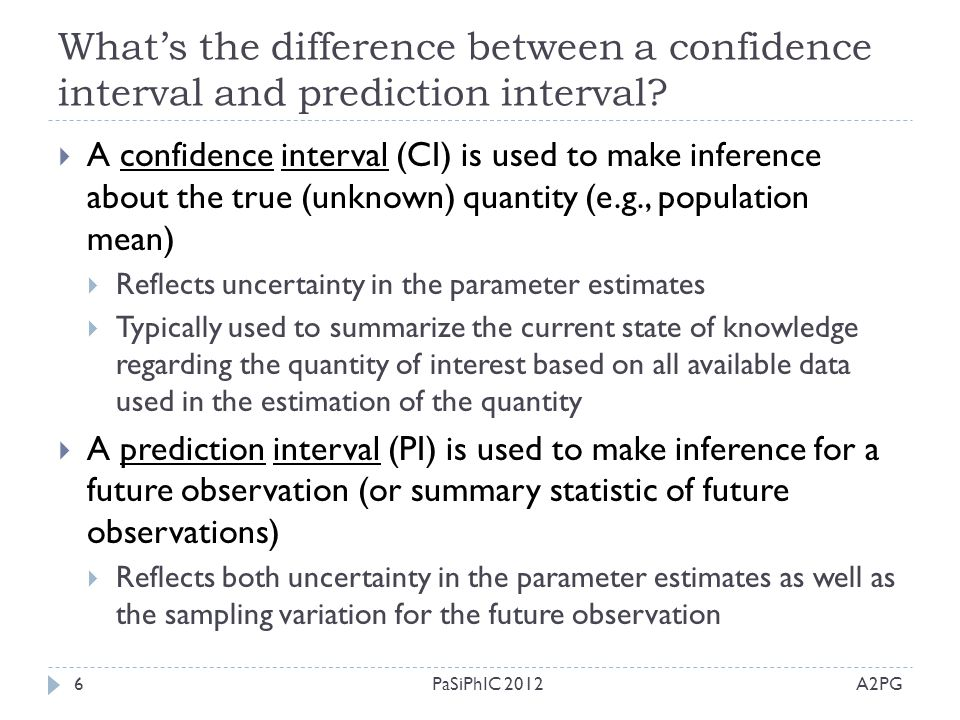 What's the difference between a confidence interval and prediction interval? A2PGPaSiPhIC 20126  A confidence interval (CI) is used to make inference