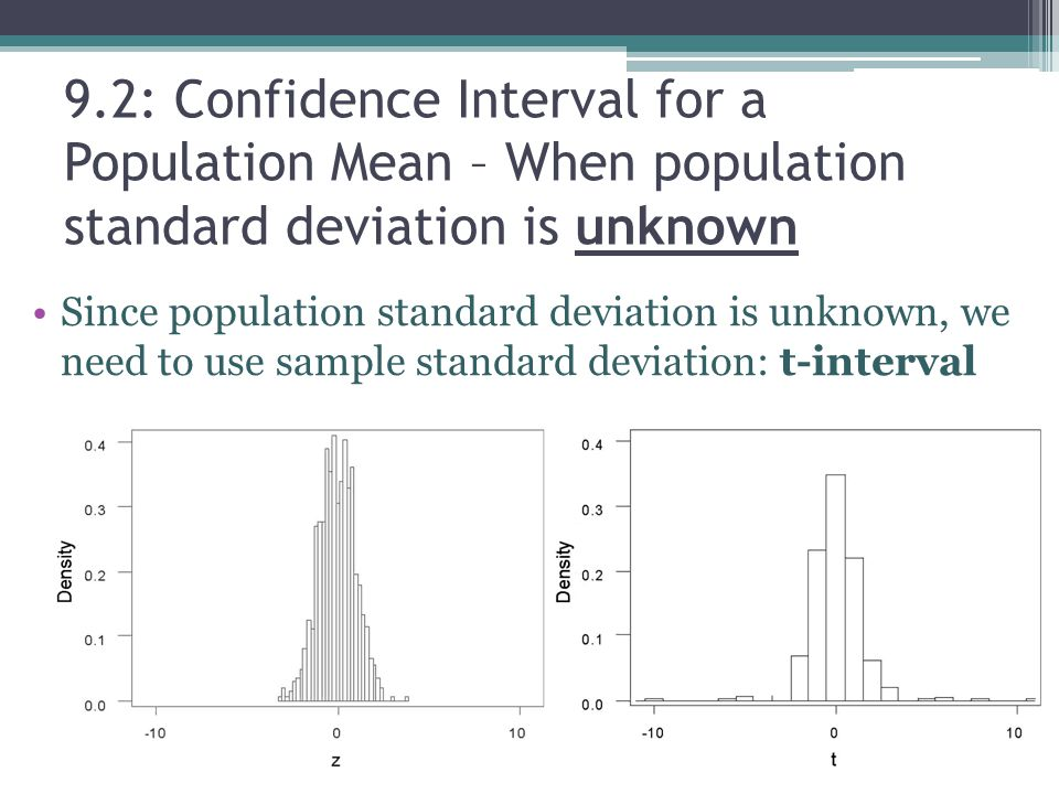 9.2: Confidence Interval for a Population Mean – When population standard deviation is unknown Since population standard deviation is unknown, we need to use sample standard deviation: t-interval