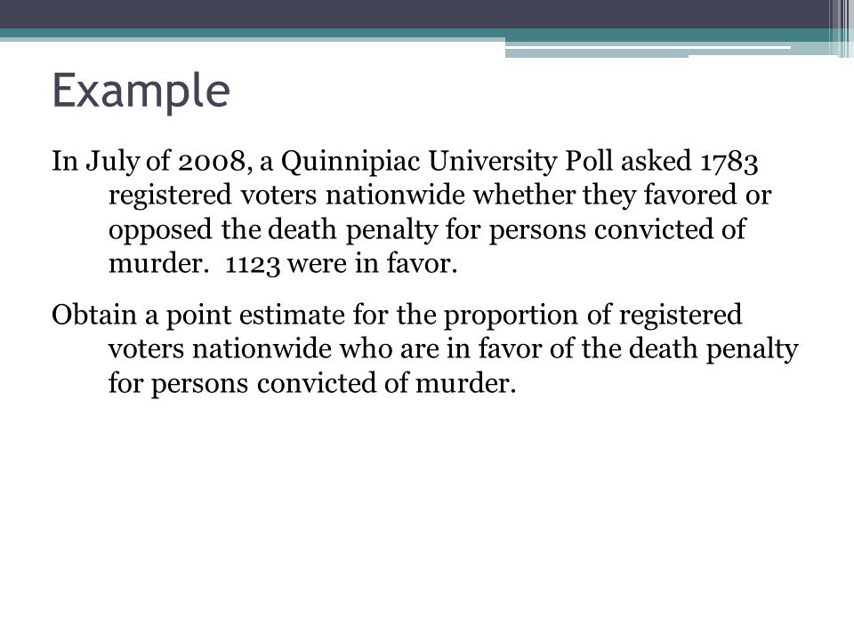 Example In July of 2008, a Quinnipiac University Poll asked 1783 registered voters nationwide whether they favored or opposed the death penalty for pe