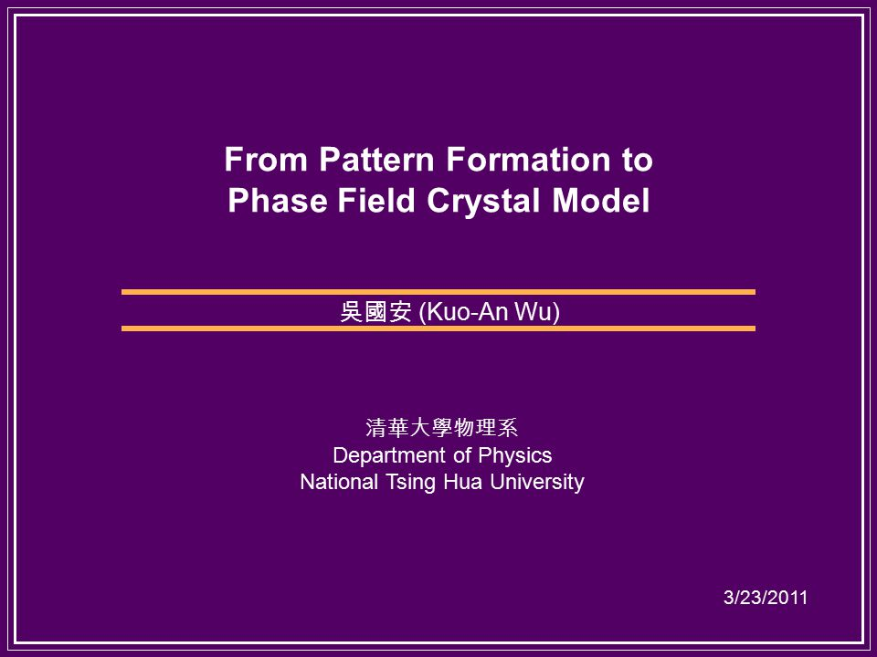 From Pattern Formation to Phase Field Crystal Model 吳國安 (Kuo-An Wu) 清華大學物理系 Department of Physics National Tsing Hua University 3/23/2011