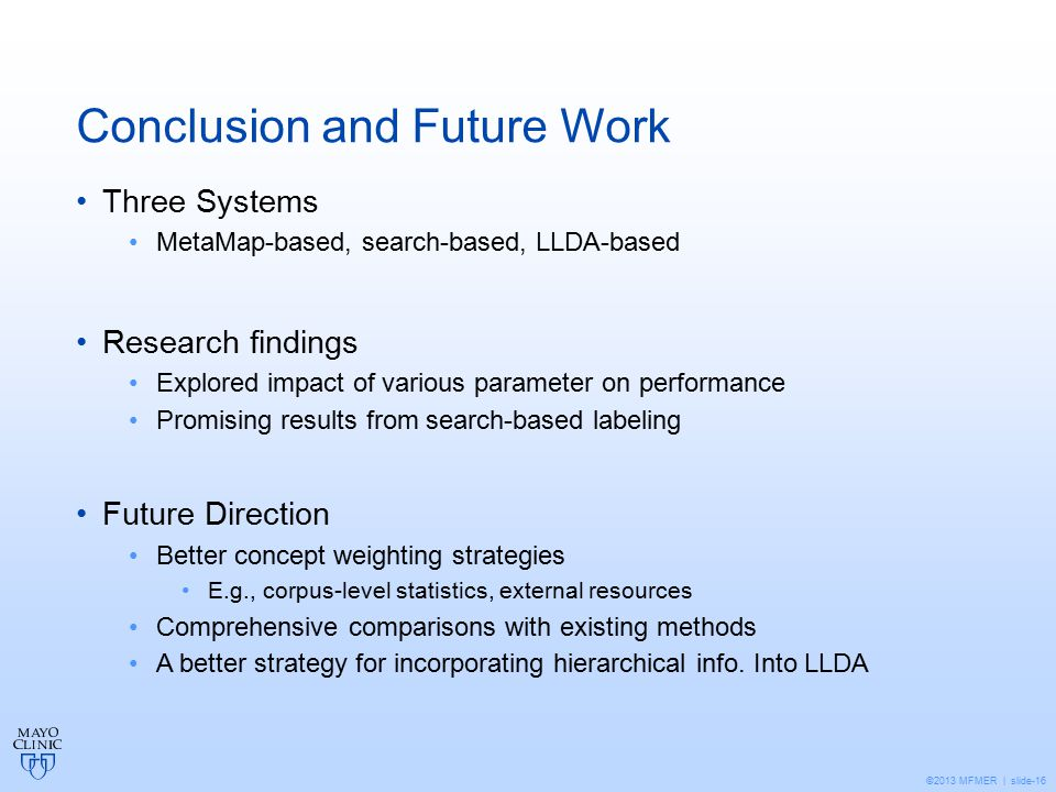 ©2013 MFMER | slide-16 Conclusion and Future Work Three Systems MetaMap-based, search-based, LLDA-based Research findings Explored impact of various parameter on performance Promising results from search-based labeling Future Direction Better concept weighting strategies E.g., corpus-level statistics, external resources Comprehensive comparisons with existing methods A better strategy for incorporating hierarchical info.