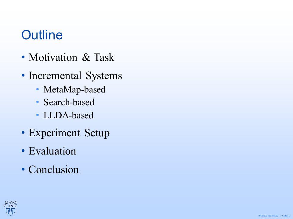 ©2013 MFMER | slide-2 Outline Motivation & Task Incremental Systems MetaMap-based Search-based LLDA-based Experiment Setup Evaluation Conclusion