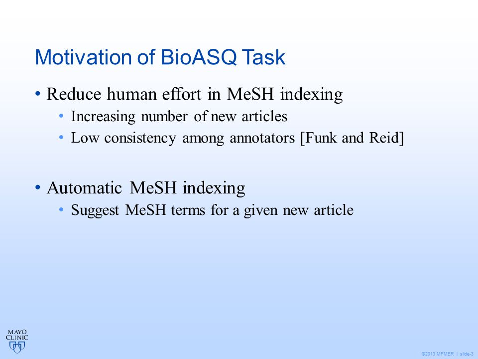 ©2013 MFMER | slide-3 Motivation of BioASQ Task Reduce human effort in MeSH indexing Increasing number of new articles Low consistency among annotators [Funk and Reid] Automatic MeSH indexing Suggest MeSH terms for a given new article