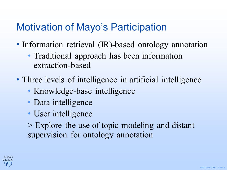 ©2013 MFMER | slide-4 Motivation of Mayo's Participation Information retrieval (IR)-based ontology annotation Traditional approach has been information extraction-based Three levels of intelligence in artificial intelligence Knowledge-base intelligence Data intelligence User intelligence > Explore the use of topic modeling and distant supervision for ontology annotation